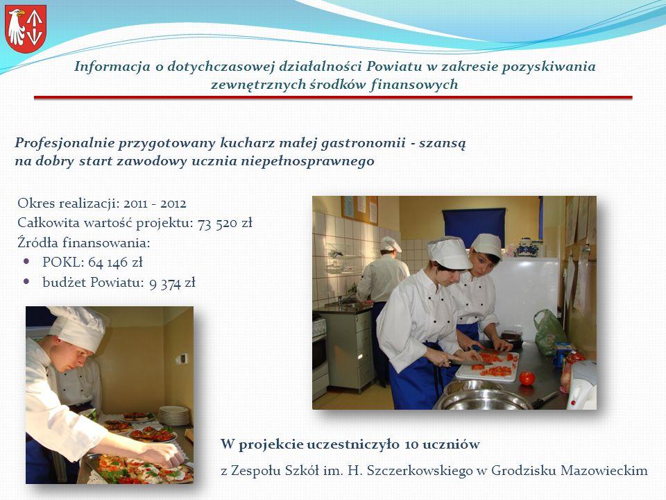 Okres realizacji: 2011 - 2012 Całkowita wartość projektu: 73 520 zł Źródła finansowania: POKL: 64 146 zł budżet Powiatu: 9 374 zł Profesjonalnie przygotowany kucharz małej gastronomii - szansą na dobry start zawodowy ucznia niepełnosprawnego Informacja o dotychczasowej działalności Powiatu w zakresie pozyskiwania zewnętrznych środków finansowych W projekcie uczestniczyło 10 uczniów z Zespołu Szkół im.