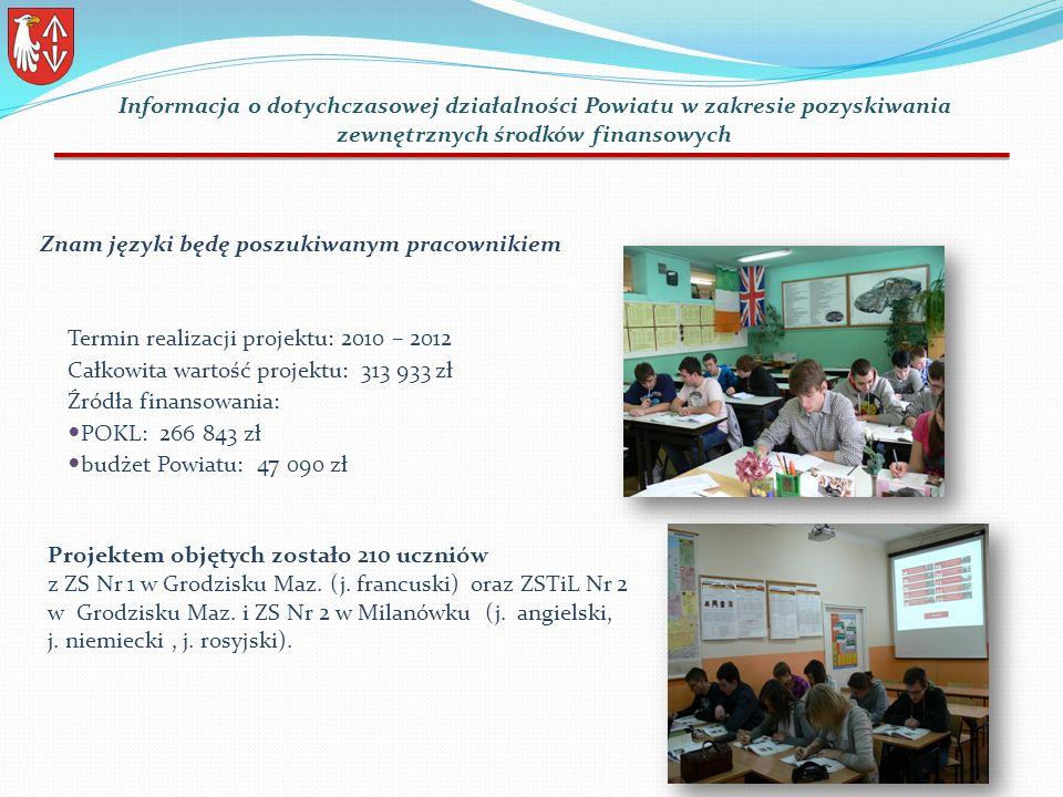 Termin realizacji projektu: 2010 – 2012 Całkowita wartość projektu: 313 933 zł Źródła finansowania: POKL: 266 843 zł budżet Powiatu: 47 090 zł Projektem objętych zostało 210 uczniów z ZS Nr 1 w Grodzisku Maz.