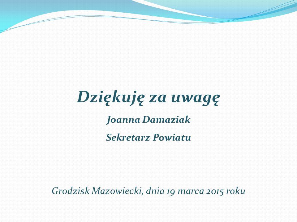 Dziękuję za uwagę Joanna Damaziak Sekretarz Powiatu Grodzisk Mazowiecki, dnia 19 marca 2015 roku