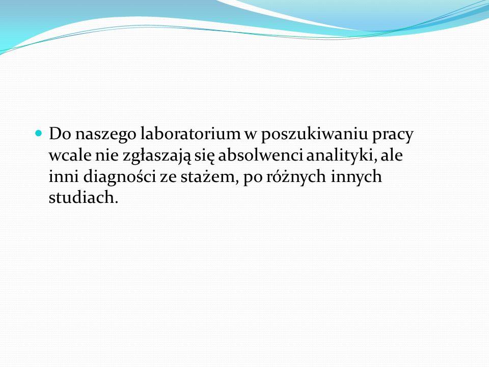 Do naszego laboratorium w poszukiwaniu pracy wcale nie zgłaszają się absolwenci analityki, ale inni diagności ze stażem, po różnych innych studiach.