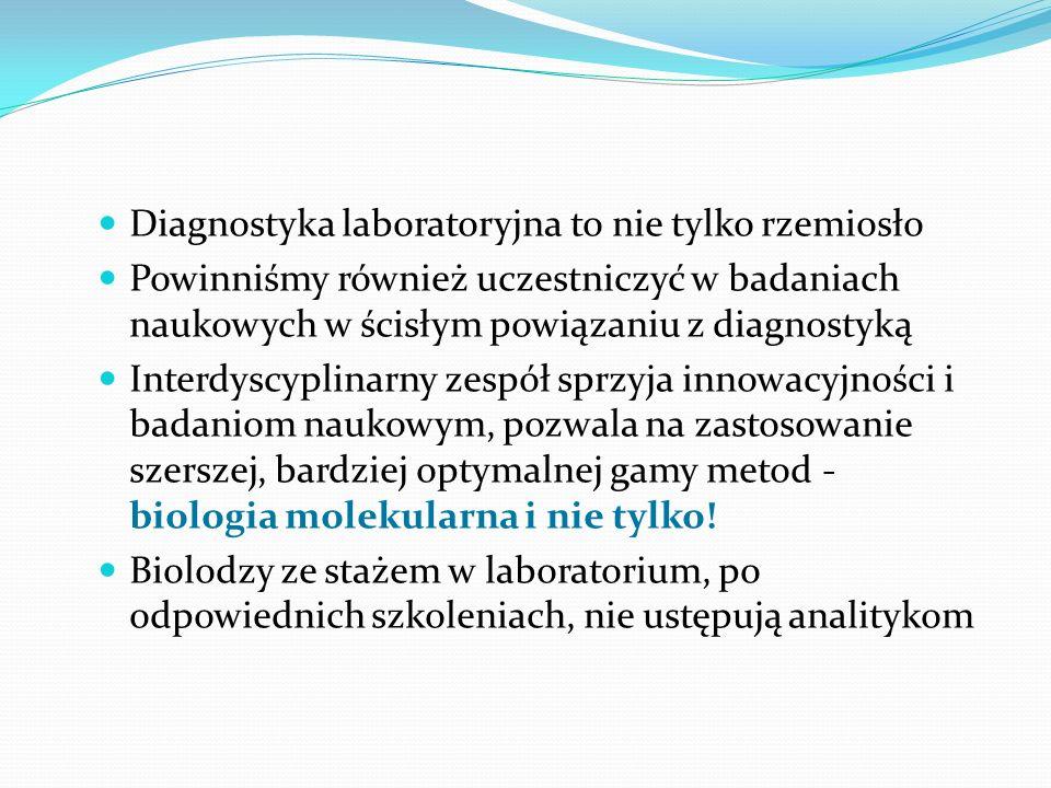 Diagnostyka laboratoryjna to nie tylko rzemiosło Powinniśmy również uczestniczyć w badaniach naukowych w ścisłym powiązaniu z diagnostyką Interdyscyplinarny zespół sprzyja innowacyjności i badaniom naukowym, pozwala na zastosowanie szerszej, bardziej optymalnej gamy metod - biologia molekularna i nie tylko.
