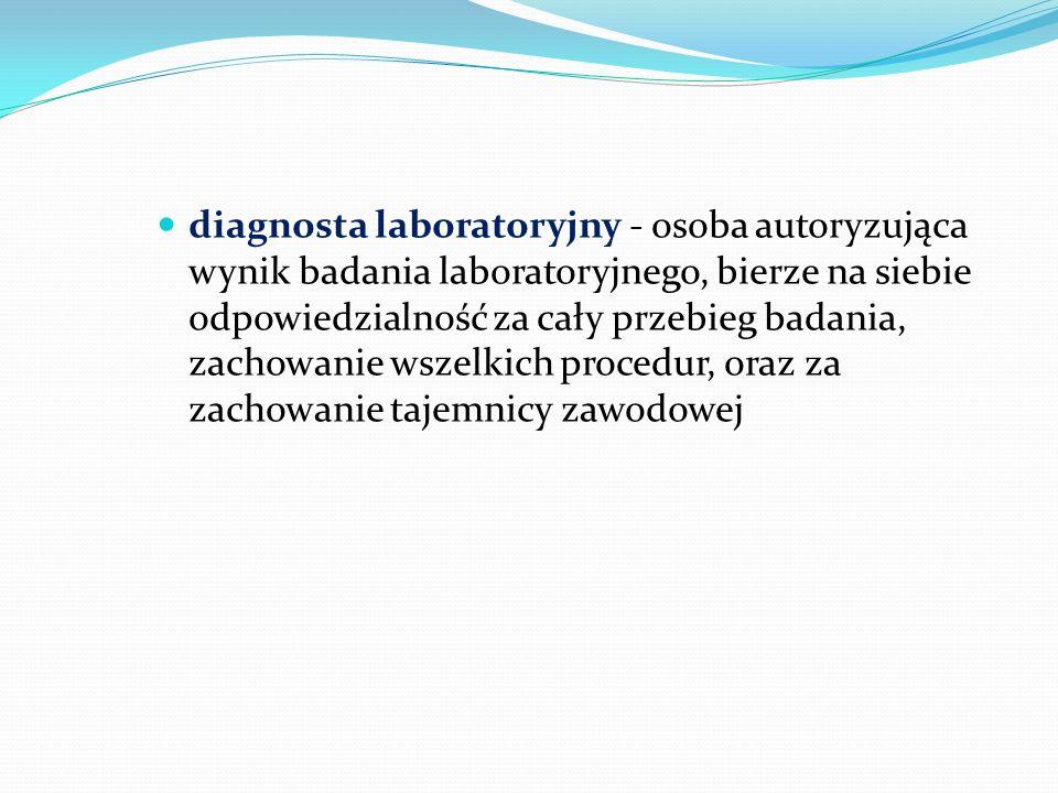 diagnosta laboratoryjny - osoba autoryzująca wynik badania laboratoryjnego, bierze na siebie odpowiedzialność za cały przebieg badania, zachowanie wsz