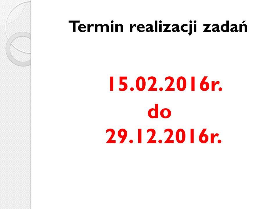 Termin realizacji zadań 15.02.2016r. do 29.12.2016r.