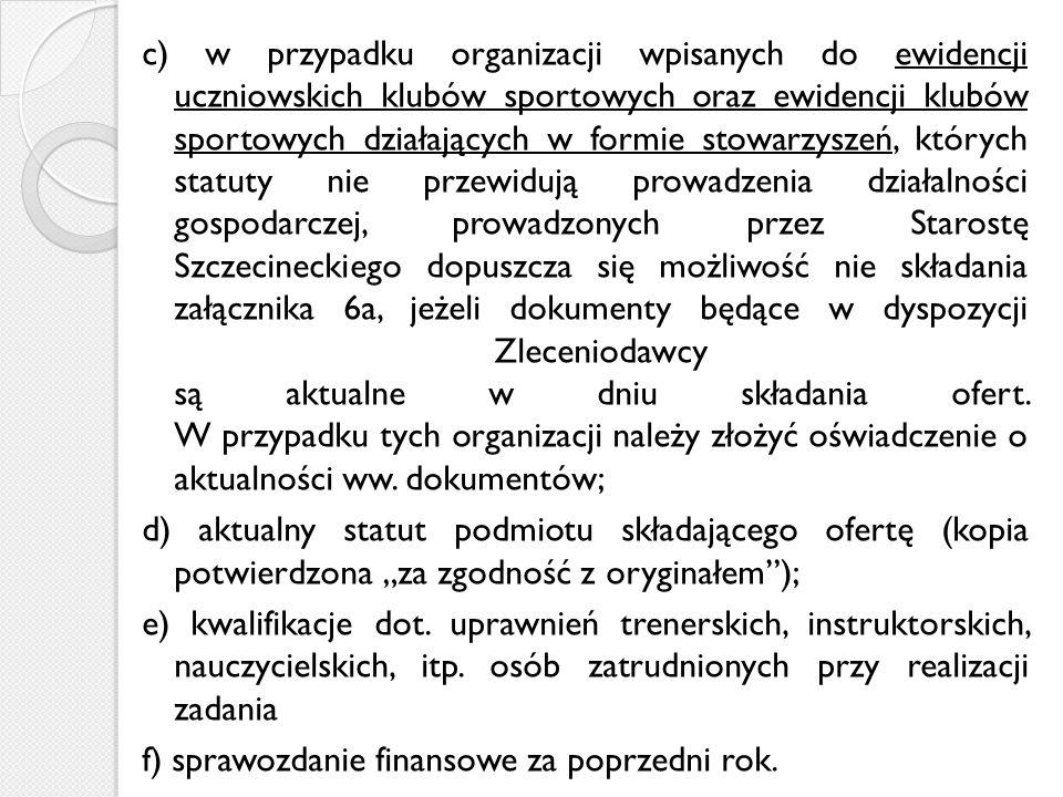 c) w przypadku organizacji wpisanych do ewidencji uczniowskich klubów sportowych oraz ewidencji klubów sportowych działających w formie stowarzyszeń, których statuty nie przewidują prowadzenia działalności gospodarczej, prowadzonych przez Starostę Szczecineckiego dopuszcza się możliwość nie składania załącznika 6a, jeżeli dokumenty będące w dyspozycji Zleceniodawcy są aktualne w dniu składania ofert.