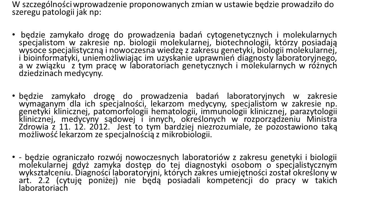 W szczególności wprowadzenie proponowanych zmian w ustawie będzie prowadziło do szeregu patologii jak np: będzie zamykało drogę do prowadzenia badań cytogenetycznych i molekularnych specjalistom w zakresie np.
