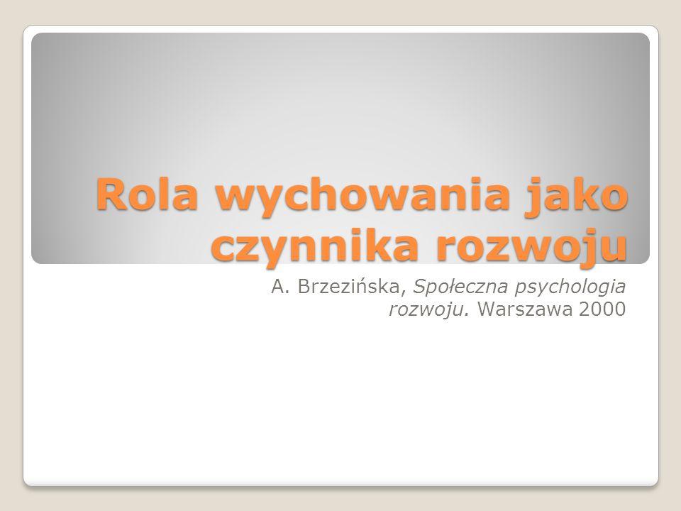 Rola wychowania jako czynnika rozwoju A. Brzezińska, Społeczna psychologia rozwoju. Warszawa 2000