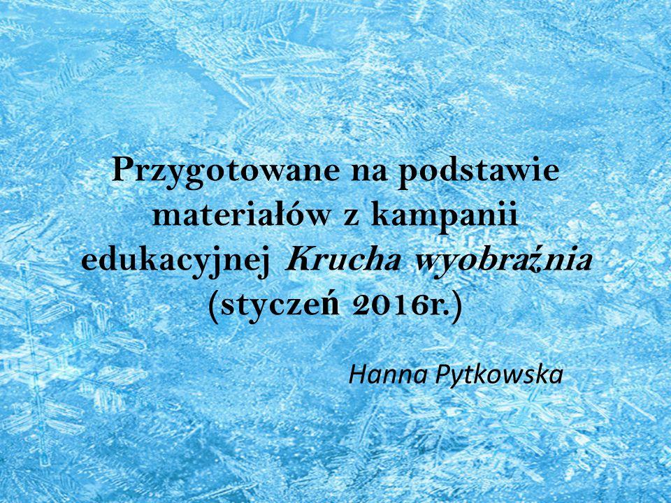 Przygotowane na podstawie materia ł ów z kampanii edukacyjnej Krucha wyobra ź nia (stycze ń 2016r.) Hanna Pytkowska