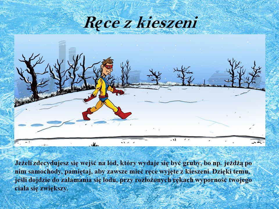 R ę ce z kieszeni Jeżeli zdecydujesz się wejść na lód, który wydaje się być gruby, bo np. jeżdżą po nim samochody, pamiętaj, aby zawsze mieć ręce wyję