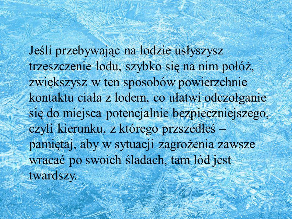 Jeśli przebywając na lodzie usłyszysz trzeszczenie lodu, szybko się na nim połóż, zwiększysz w ten sposobów powierzchnie kontaktu ciała z lodem, co ułatwi odczołganie się do miejsca potencjalnie bezpieczniejszego, czyli kierunku, z którego przszedłeś – pamiętaj, aby w sytuacji zagrożenia zawsze wracać po swoich śladach, tam lód jest twardszy.