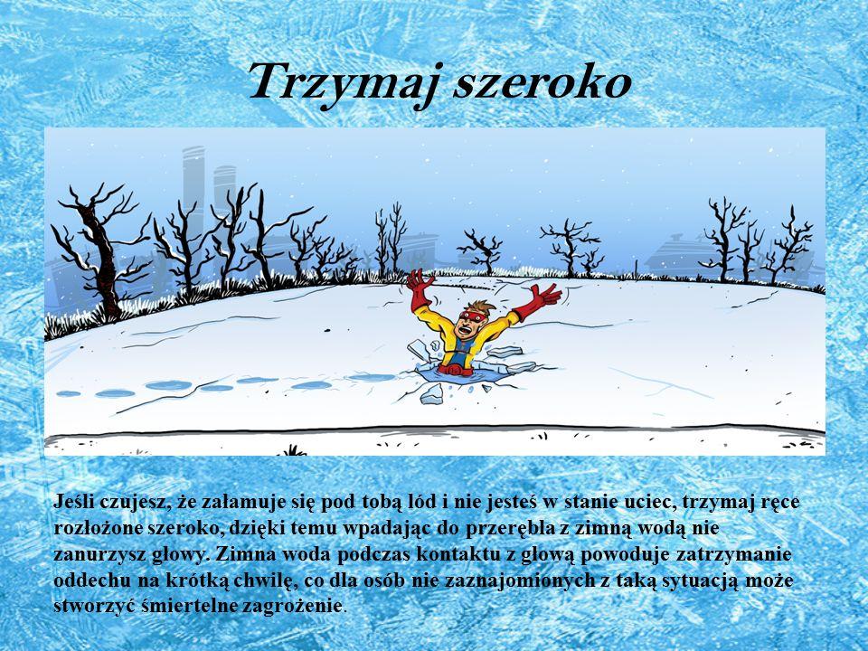 Trzymaj szeroko Jeśli czujesz, że załamuje się pod tobą lód i nie jesteś w stanie uciec, trzymaj ręce rozłożone szeroko, dzięki temu wpadając do przerębla z zimną wodą nie zanurzysz głowy.