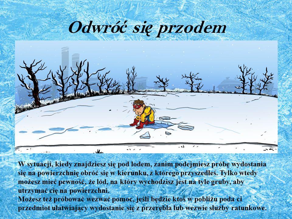 Odwró ć si ę przodem W sytuacji, kiedy znajdziesz się pod lodem, zanim podejmiesz próbę wydostania się na powierzchnię obróć się w kierunku, z którego