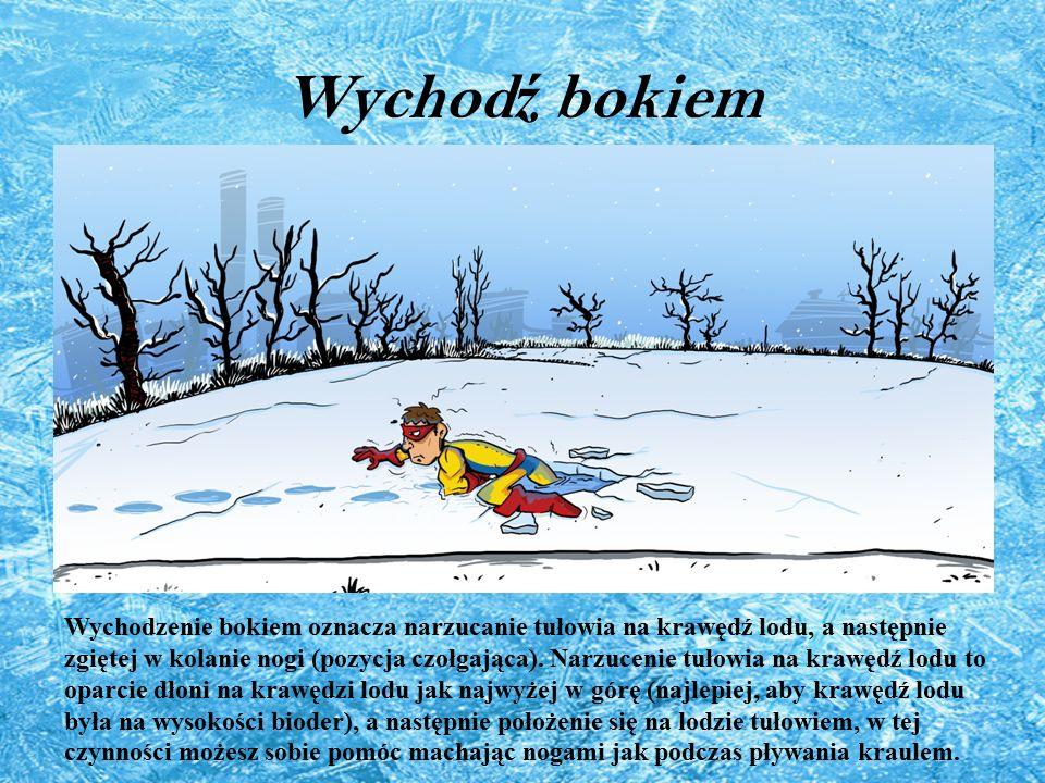 Wychod ź bokiem Wychodzenie bokiem oznacza narzucanie tułowia na krawędź lodu, a następnie zgiętej w kolanie nogi (pozycja czołgająca). Narzucenie tuł