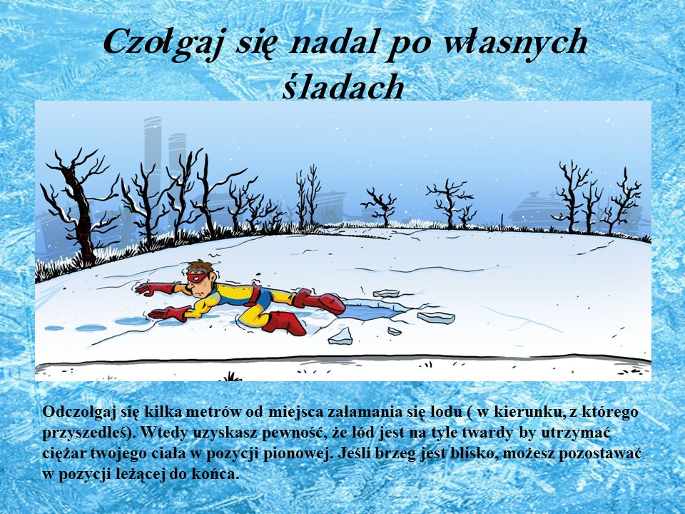 Czo ł gaj si ę nadal po w ł asnych ś ladach Odczołgaj się kilka metrów od miejsca załamania się lodu ( w kierunku, z którego przyszedłeś). Wtedy uzysk