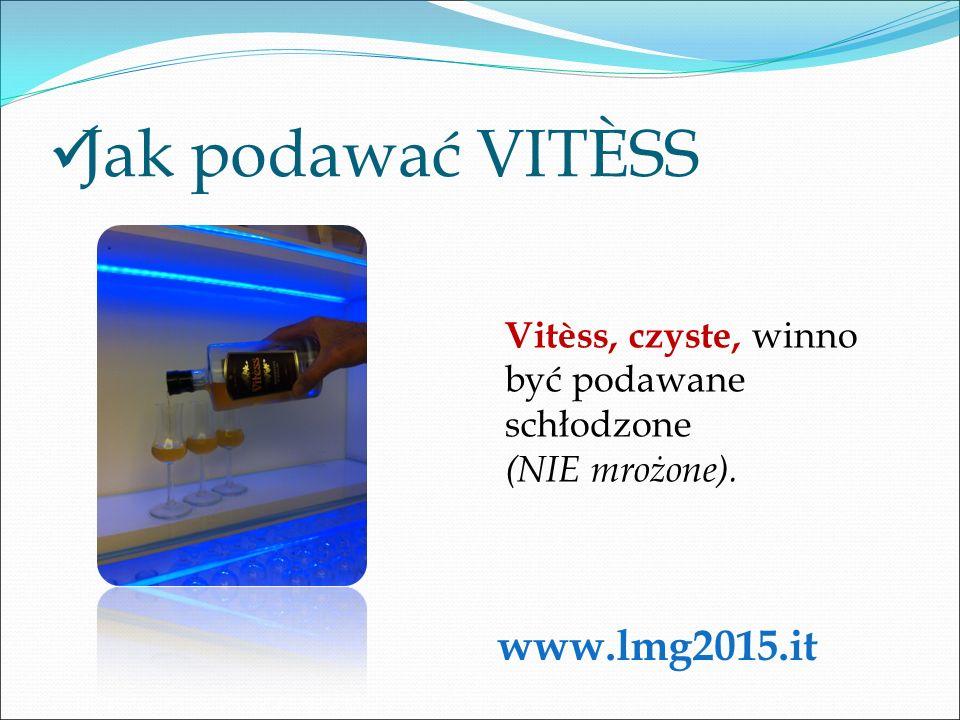 Jak podawać VITÈSS Vitèss, czyste, winno być podawane schłodzone (NIE mrożone). www.lmg2015.it