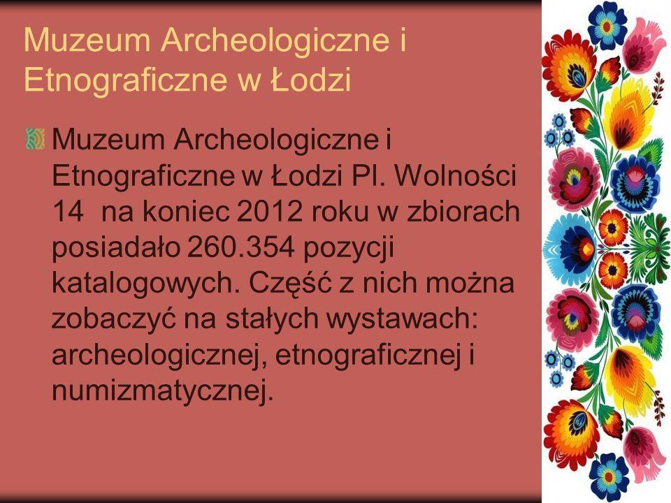 Muzeum Archeologiczne i Etnograficzne w Łodzi Muzeum Archeologiczne i Etnograficzne w Łodzi Pl. Wolności 14 na koniec 2012 roku w zbiorach posiadało 2