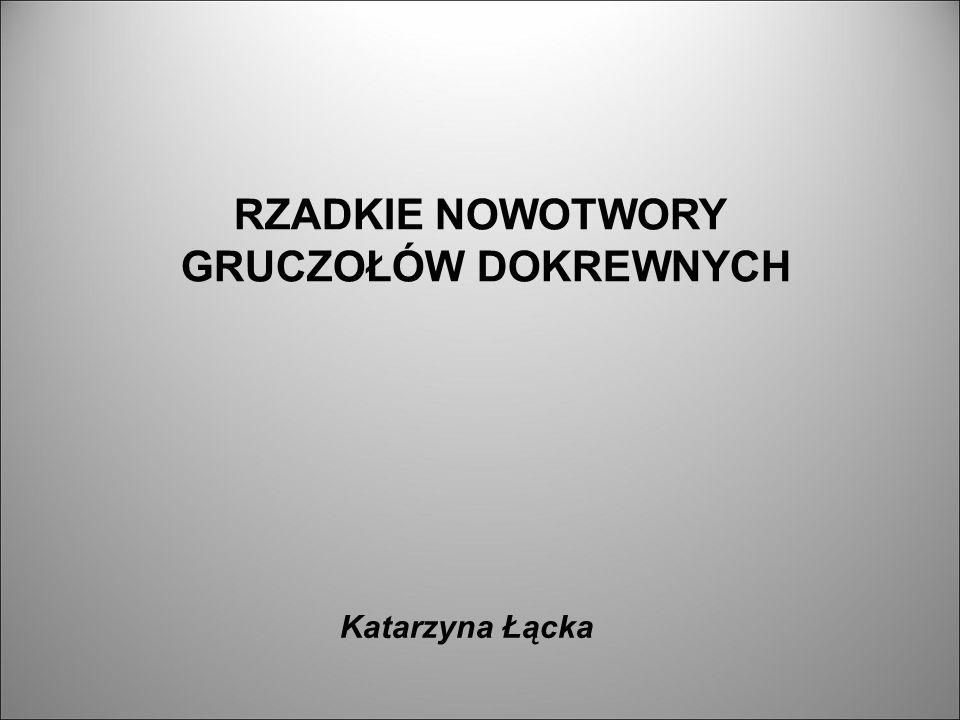 RZADKIE NOWOTWORY GRUCZOŁÓW DOKREWNYCH Katarzyna Łącka