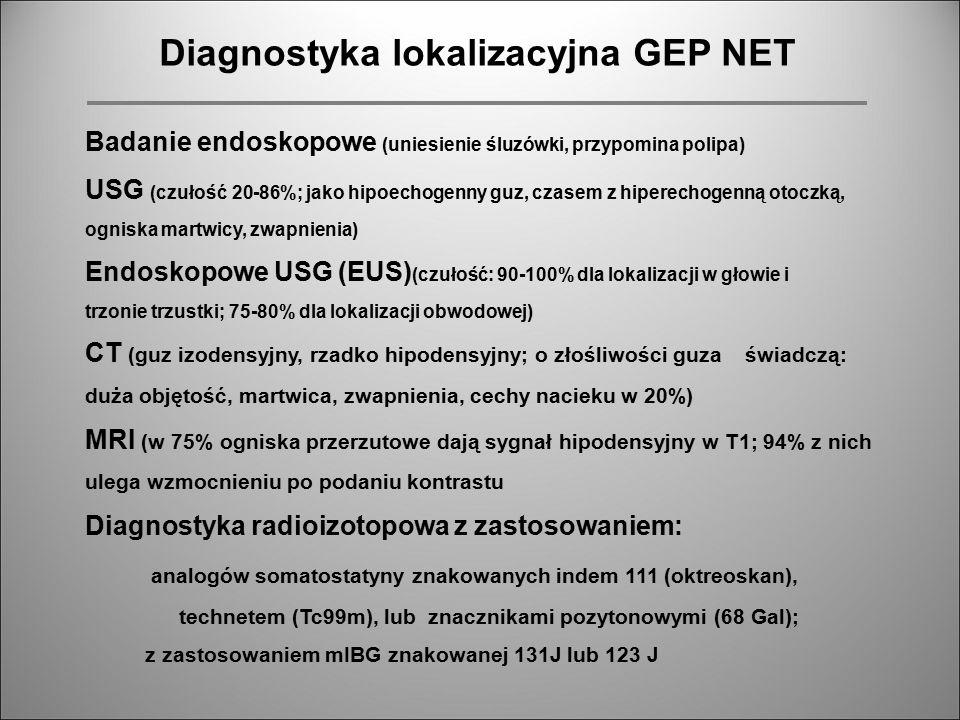 Diagnostyka patomorfologiczna GEP NET Markery komórek neuroendokrynnych: w cytozolu: NSE, białko 9,5 (PGP9,5); w ziarnistościach: chromogranina A, B, C; w drobnych pęcherzykach w cytoplazmie: synaptofizyna (SYN) nisko zróżnicowane: ekspresja SYN, NSE, PGP9, złośliwe: immunohistochemiczna ekspresja białka TP53 Ekspresja amin biogennych, peptydów lub hormonów Diagnostyka molekularna: guzy sporadyczne: mutacje somatyczne komórek guza; postacie dziedziczne: zespół MEN 1 (mutacje genu MEN, zespół von Hippla i Lindaua Diagnostyka histologiczna