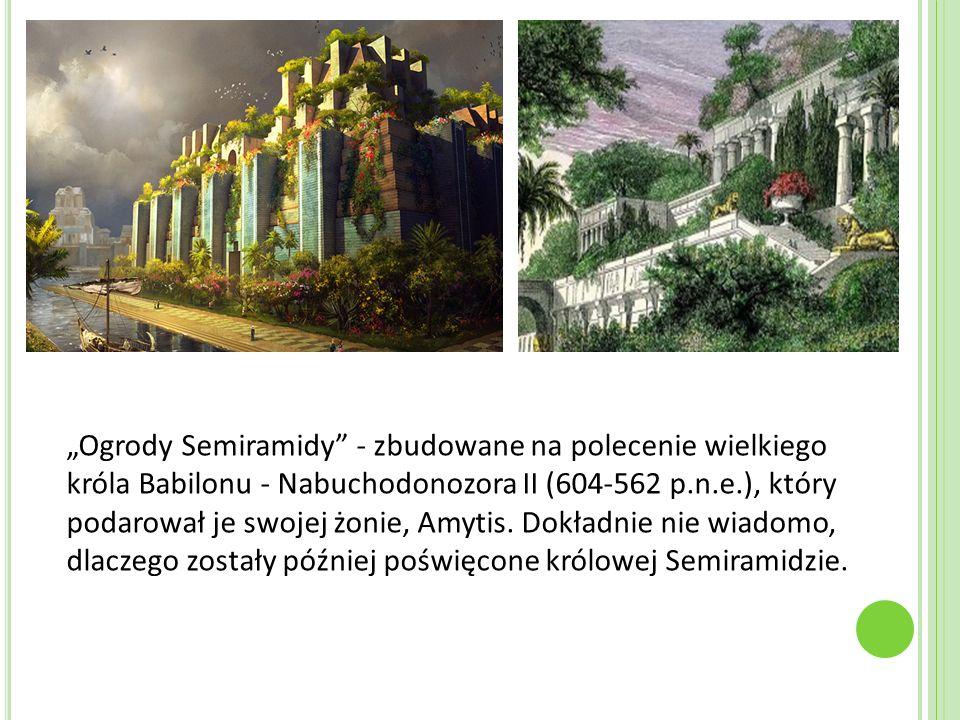 """""""Ogrody Semiramidy"""" - zbudowane na polecenie wielkiego króla Babilonu - Nabuchodonozora II (604-562 p.n.e.), który podarował je swojej żonie, Amytis."""