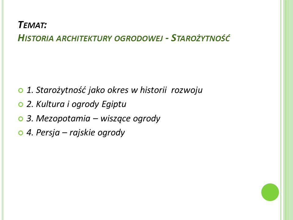 T EMAT : H ISTORIA ARCHITEKTURY OGRODOWEJ - S TAROŻYTNOŚĆ 1. Starożytność jako okres w historii rozwoju 2. Kultura i ogrody Egiptu 3. Mezopotamia – wi