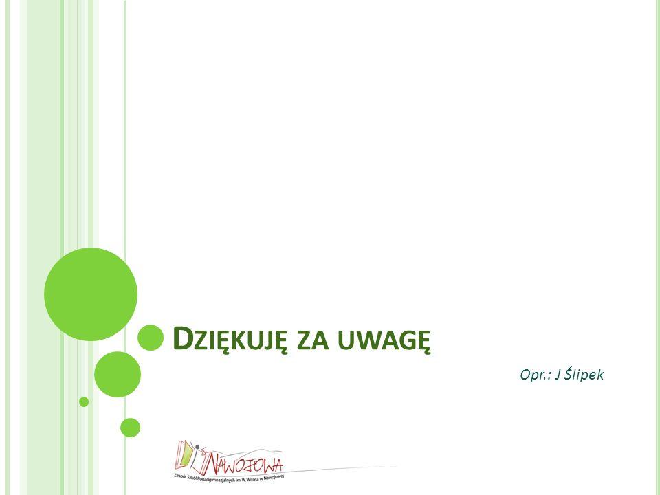D ZIĘKUJĘ ZA UWAGĘ Opr.: J Ślipek