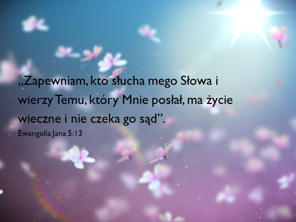 """""""Zapewniam, kto słucha mego Słowa i wierzy Temu, który Mnie posłał, ma życie wieczne i nie czeka go sąd"""". Ewangelia Jana 5:13"""