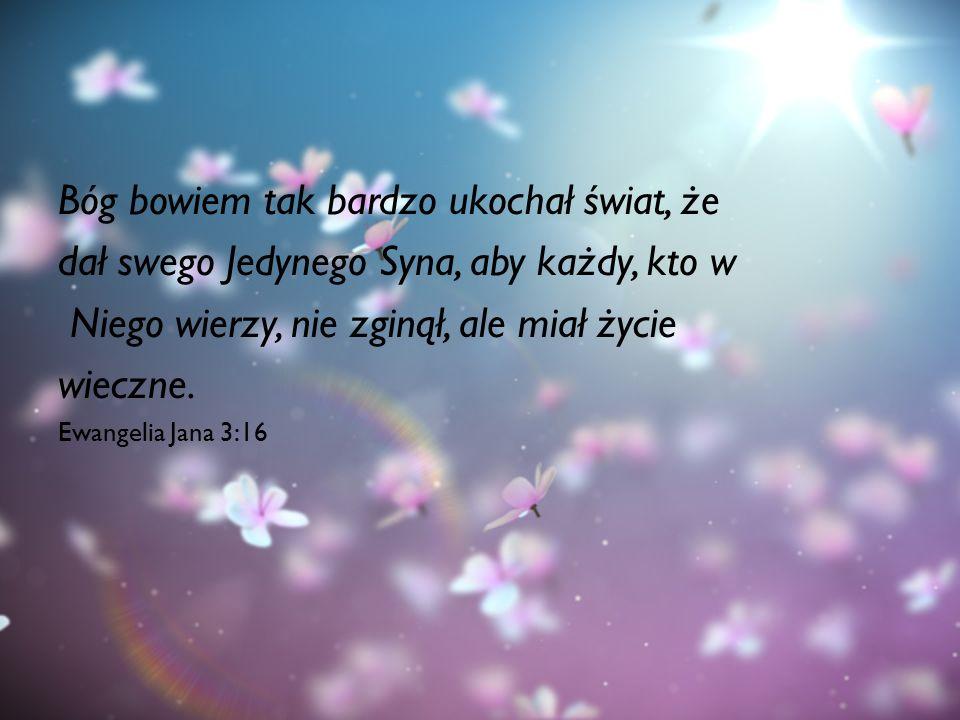 Bóg bowiem tak bardzo ukochał świat, że dał swego Jedynego Syna, aby każdy, kto w Niego wierzy, nie zginął, ale miał życie wieczne. Ewangelia Jana 3:1