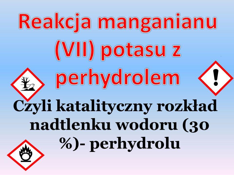. Czyli katalityczny rozkład nadtlenku wodoru (30 %)- perhydrolu