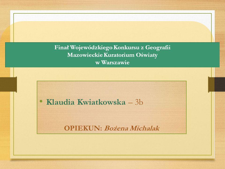 Finał Wojewódzkiego Konkursu z Geografii Mazowieckie Kuratorium Oświaty w Warszawie Klaudia Kwiatkowska – 3b OPIEKUN: Bożena Michalak