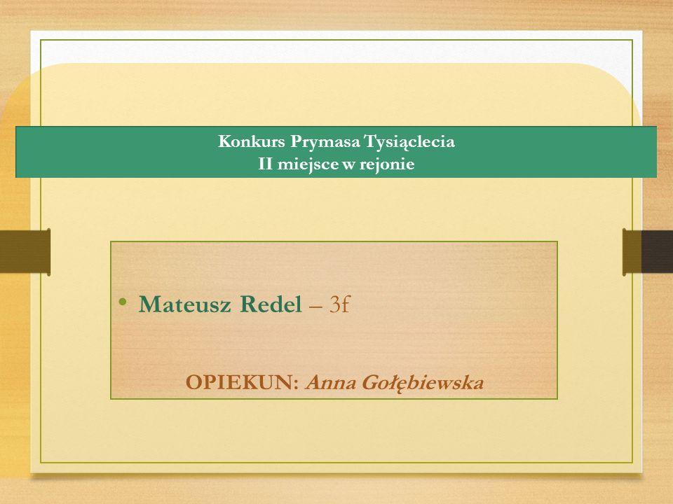 Konkurs Prymasa Tysiąclecia II miejsce w rejonie Mateusz Redel – 3f OPIEKUN: Anna Gołębiewska