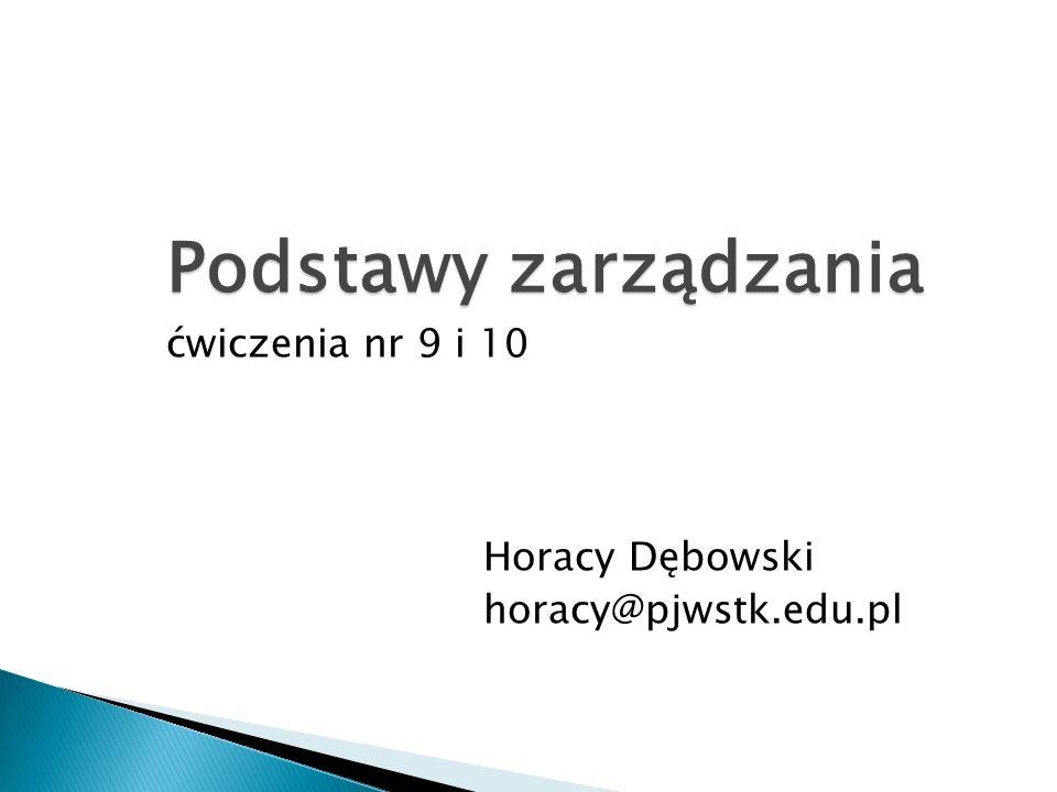 Podstawy zarządzania ćwiczenia nr 9 i 10 Horacy Dębowski horacy@pjwstk.edu.pl