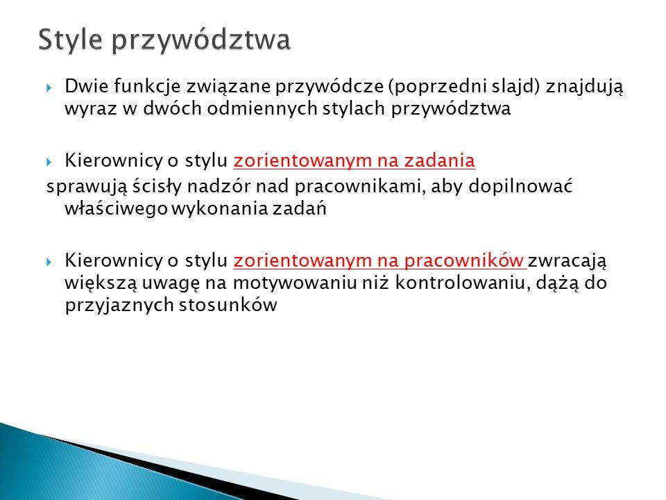  Dwie funkcje związane przywódcze (poprzedni slajd) znajdują wyraz w dwóch odmiennych stylach przywództwa  Kierownicy o stylu zorientowanym na zadan