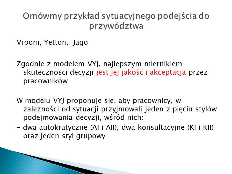 Vroom, Yetton, Jago Zgodnie z modelem VYJ, najlepszym miernikiem skuteczności decyzji jest jej jakość i akceptacja przez pracowników W modelu VYJ proponuje się, aby pracownicy, w zależności od sytuacji przyjmowali jeden z pięciu stylów podejmowania decyzji, wśród nich: - dwa autokratyczne (AI i AII), dwa konsultacyjne (KI i KII) oraz jeden styl grupowy