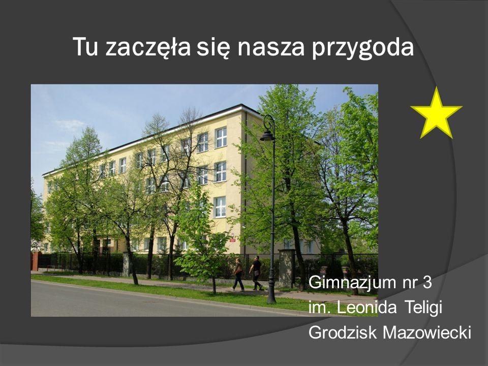 Tu zaczęła się nasza przygoda Gimnazjum nr 3 im. Leonida Teligi Grodzisk Mazowiecki