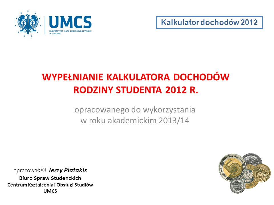 opracowanego do wykorzystania w roku akademickim 2013/14 WYPEŁNIANIE KALKULATORA DOCHODÓW RODZINY STUDENTA 2012 R. opracował :© Jerzy Płatakis Biuro S