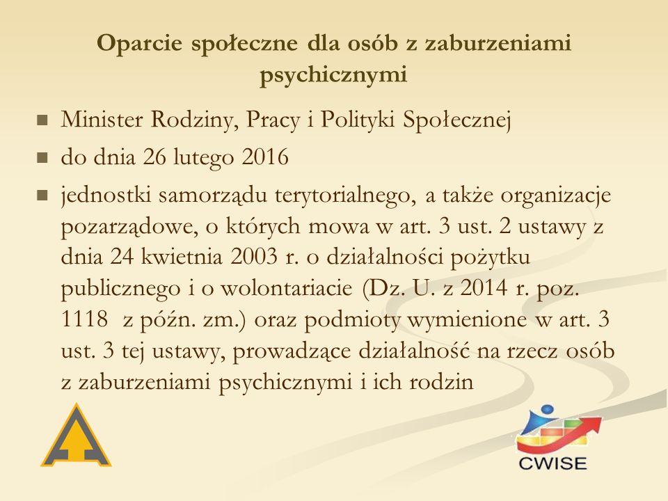 Oparcie społeczne dla osób z zaburzeniami psychicznymi Minister Rodziny, Pracy i Polityki Społecznej do dnia 26 lutego 2016 jednostki samorządu terytorialnego, a także organizacje pozarządowe, o których mowa w art.