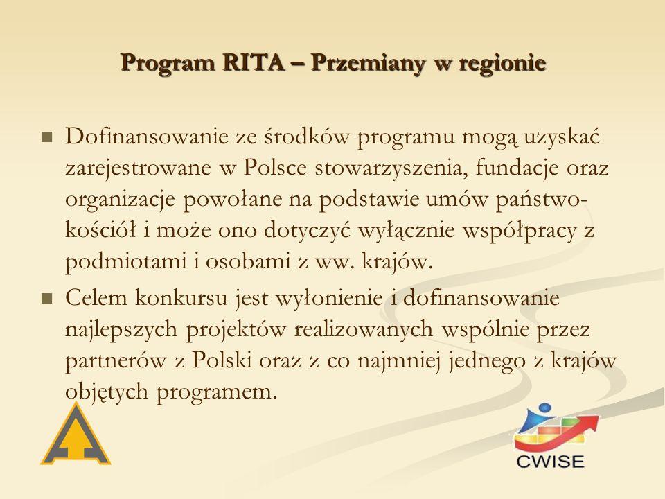 Program RITA – Przemiany w regionie Dofinansowanie ze środków programu mogą uzyskać zarejestrowane w Polsce stowarzyszenia, fundacje oraz organizacje powołane na podstawie umów państwo- kościół i może ono dotyczyć wyłącznie współpracy z podmiotami i osobami z ww.