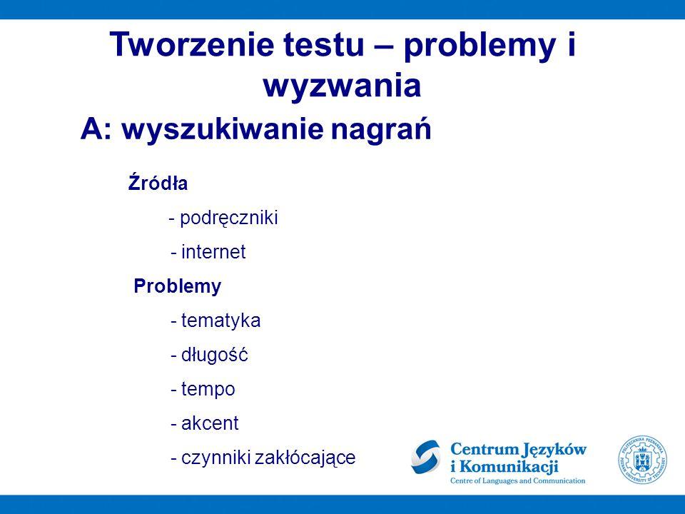 Tworzenie testu – problemy i wyzwania Źródła - podręczniki - internet Problemy - tematyka - długość - tempo - akcent - czynniki zakłócające A: wyszukiwanie nagrań