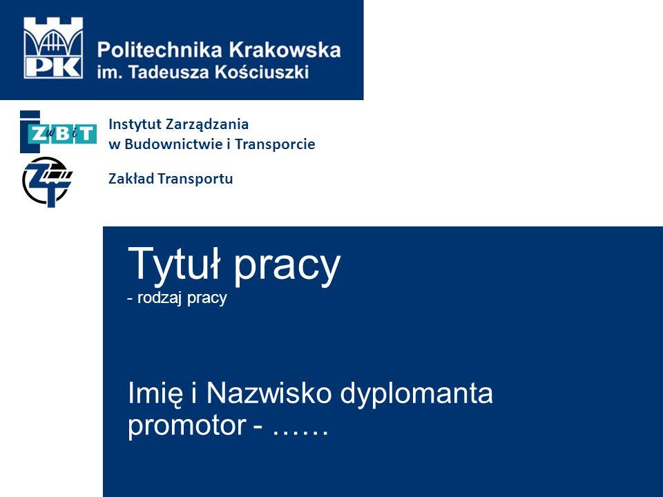 Tytuł pracy - rodzaj pracy Imię i Nazwisko dyplomanta promotor - …… Instytut Zarządzania w Budownictwie i Transporcie Zakład Transportu