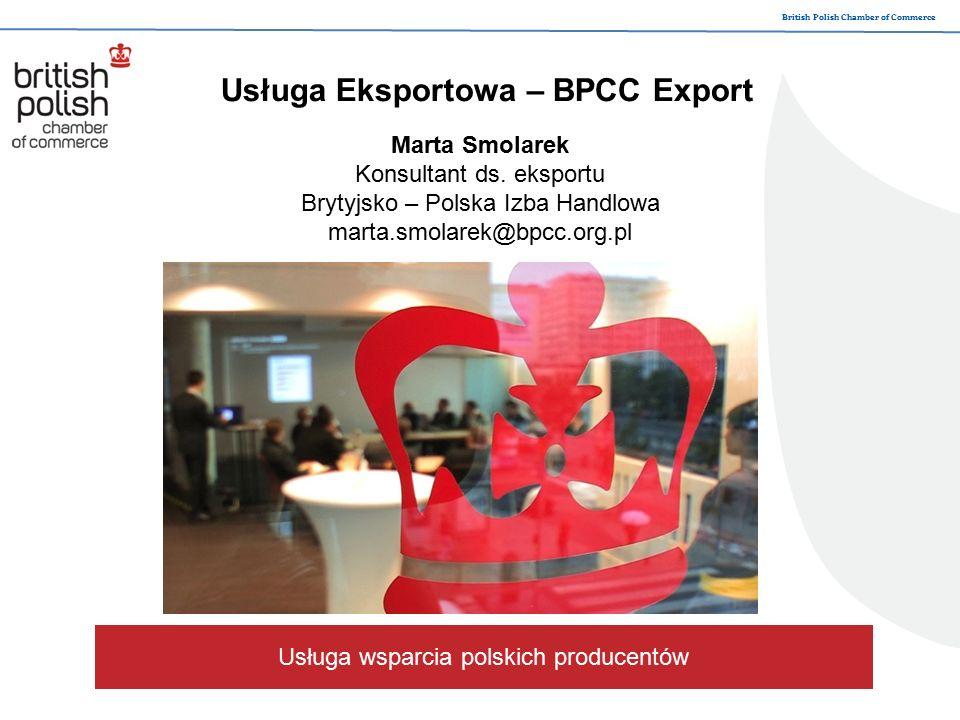British Polish Chamber of Commerce Usługa wsparcia polskich producentów Usługa Eksportowa – BPCC Export Marta Smolarek Konsultant ds.