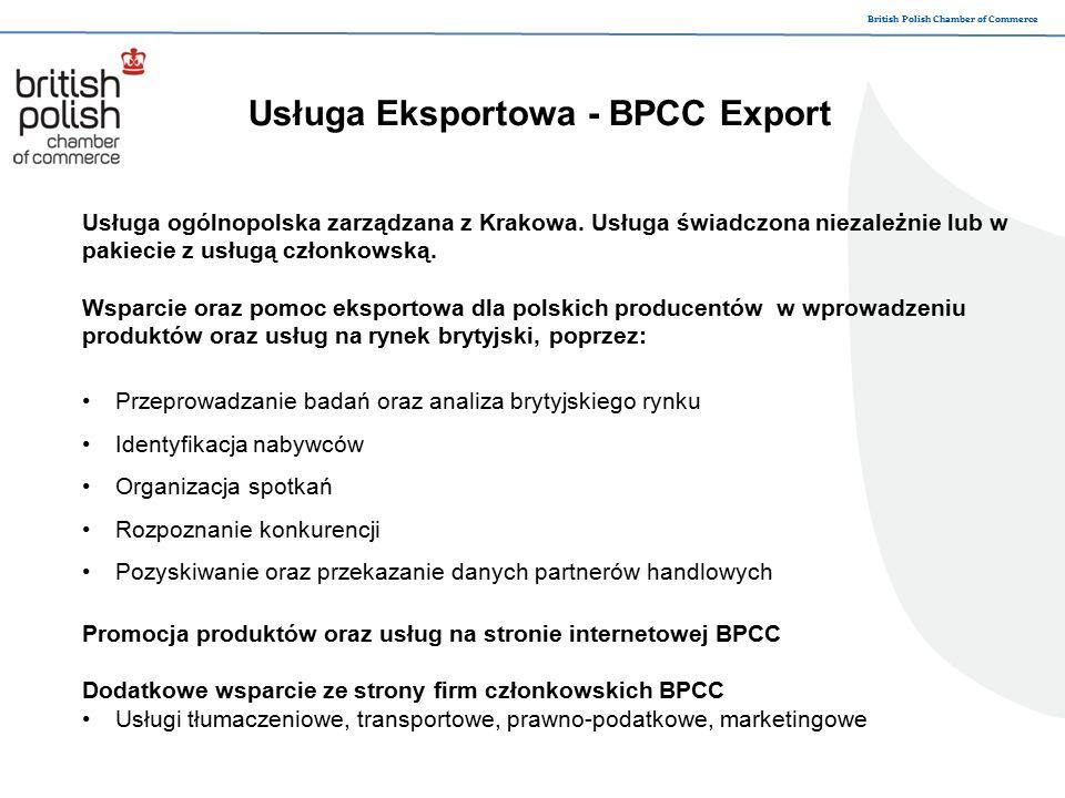 British Polish Chamber of Commerce Usługa Eksportowa – BPCC Export Produkty eksportowane: Maszyny i urządzenia, sprzęt elektroniczny i elektrotechniczny Metale nieszlachetne i wyroby Tworzywa sztuczne i wyroby Produkty przemysłu chemicznego Wyroby gotowe – meble, zabawki Artykuły spożywcze Produkty pochodzenia zwierzęcego oraz roślinnego Papier, tektura i wyroby Drewno i wyroby z drewna Materiały i wyroby włókiennicze Wyroby z kamienia, ceramika, szkło Produkty mineralne