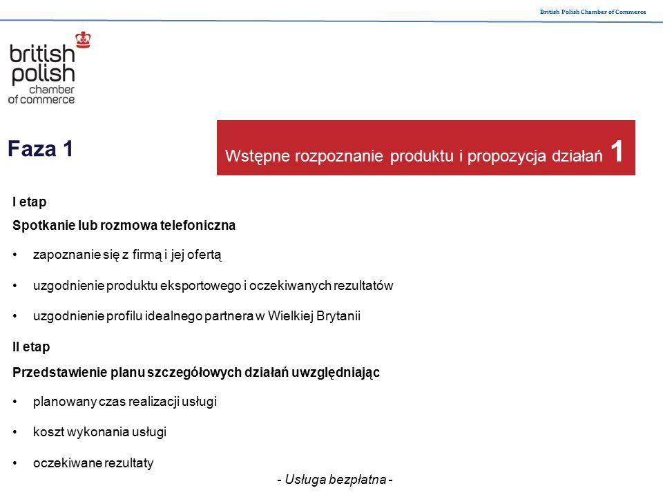 British Polish Chamber of Commerce I etap Droga na rynek wstępna analiza rynku sektora identyfikacja potencjalnych partnerów walidacja i weryfikacja pozyskanych kontaktów II etap Wejście na rynek organizacja rozmów oraz spotkań negocjacyjnych pomiędzy partnerami wsparcie konsultingowe przygotowania logistyczne Faza 2 Realizacja usługi i dostarczenie kontaktów - Usługa płatna po uprzedniej akceptacji umowy- 2