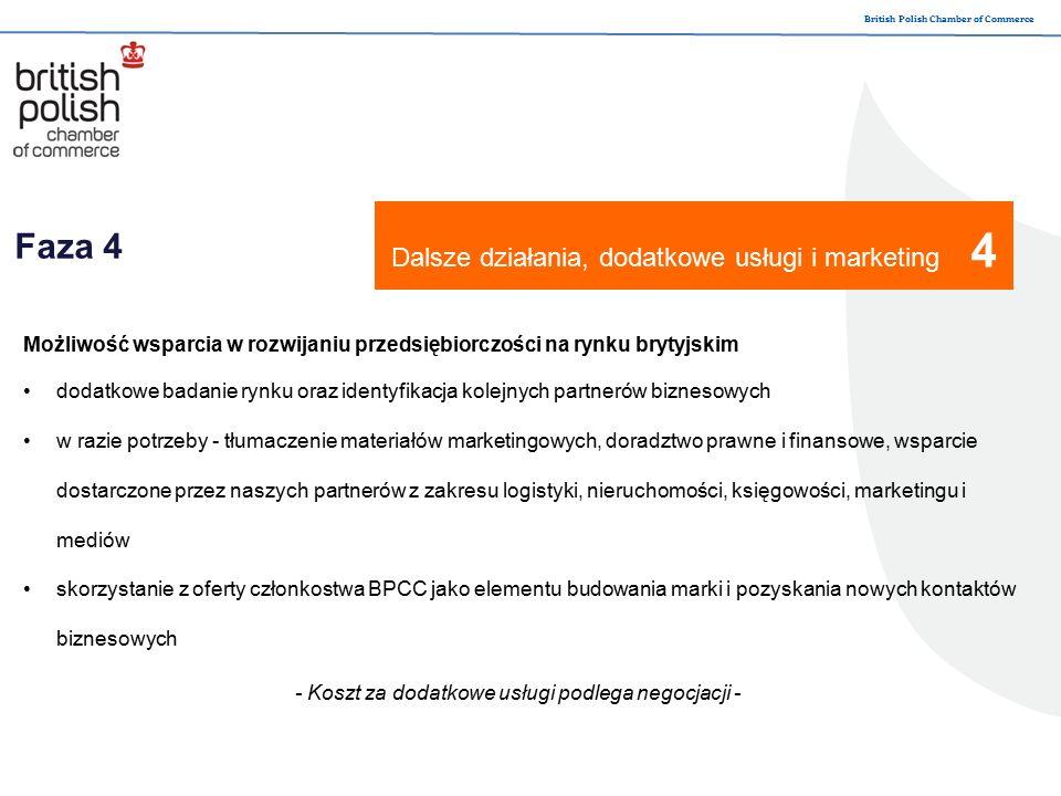British Polish Chamber of Commerce Faza 4 Dalsze działania, dodatkowe usługi i marketing 4 Możliwość wsparcia w rozwijaniu przedsiębiorczości na rynku brytyjskim dodatkowe badanie rynku oraz identyfikacja kolejnych partnerów biznesowych w razie potrzeby - tłumaczenie materiałów marketingowych, doradztwo prawne i finansowe, wsparcie dostarczone przez naszych partnerów z zakresu logistyki, nieruchomości, księgowości, marketingu i mediów skorzystanie z oferty członkostwa BPCC jako elementu budowania marki i pozyskania nowych kontaktów biznesowych - Koszt za dodatkowe usługi podlega negocjacji -