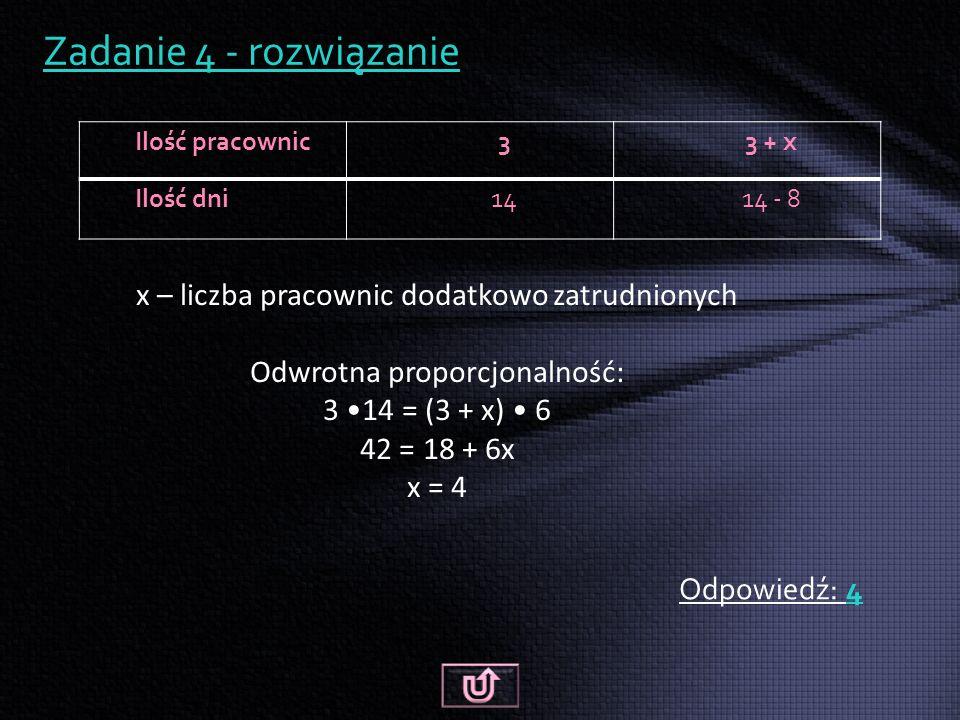 Zadanie 4 - rozwiązanie Odpowiedź: 4 Ilość pracownic33 + x Ilość dni1414 - 8 x – liczba pracownic dodatkowo zatrudnionych Odwrotna proporcjonalność: 3 14 = (3 + x) 6 42 = 18 + 6x x = 4