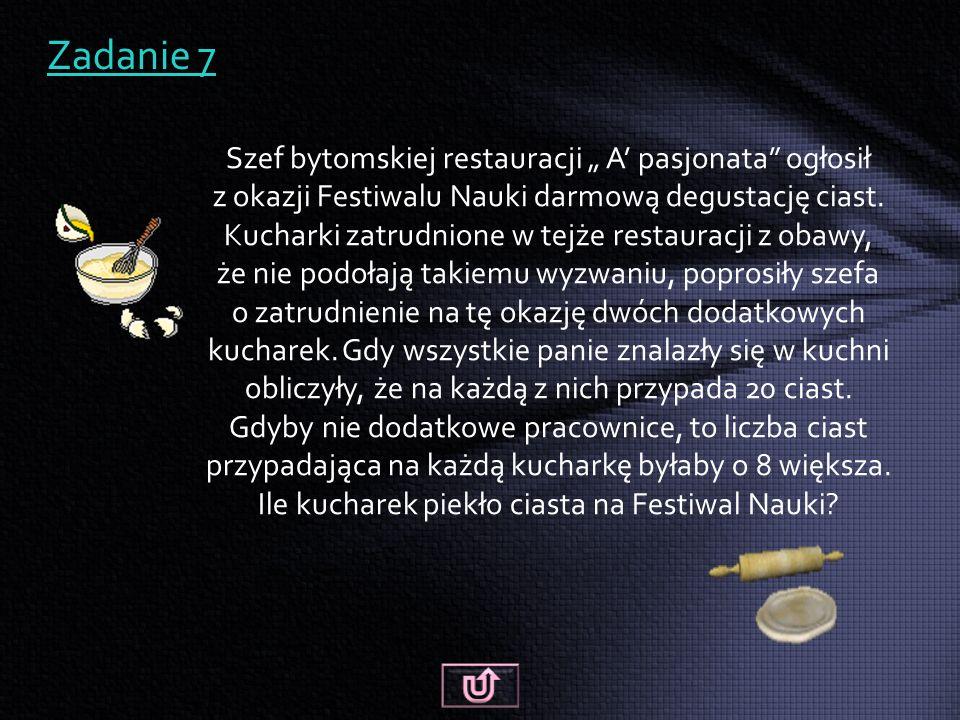 """Zadanie 7 Szef bytomskiej restauracji """" A' pasjonata ogłosił z okazji Festiwalu Nauki darmową degustację ciast."""