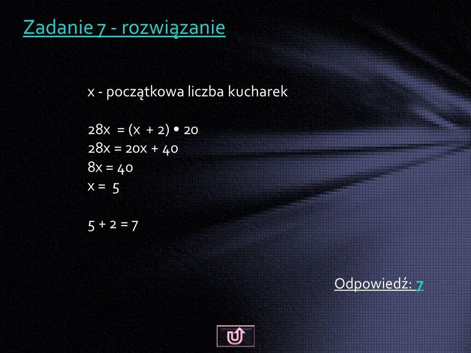 Zadanie 7 - rozwiązanie Odpowiedź: 7 x - początkowa liczba kucharek 28x = (x + 2) 20 28x = 20x + 40 8x = 40 x = 5 5 + 2 = 7