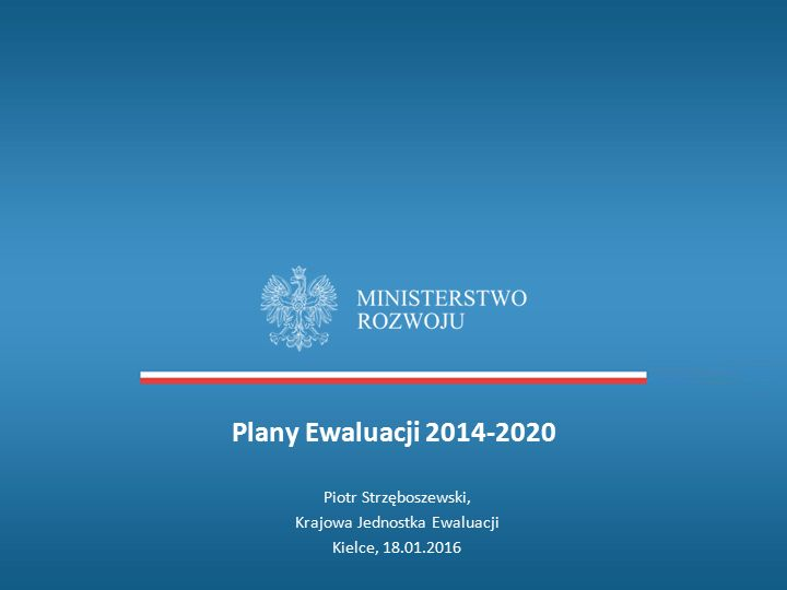 Plany Ewaluacji 2014-2020 Piotr Strzęboszewski, Krajowa Jednostka Ewaluacji Kielce, 18.01.2016