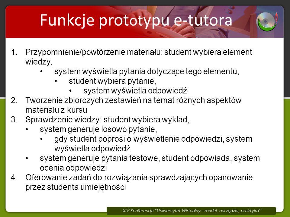 Elementy wiedzy są składnikami tematów Funkcje prot ot ypu e-tutora 1.Przypomnienie/powtórzenie materiału: student wybiera element wiedzy, system wyświetla pytania dotyczące tego elementu, student wybiera pytanie, system wyświetla odpowiedź 2.Tworzenie zbiorczych zestawień na temat różnych aspektów materiału z kursu 3.Sprawdzenie wiedzy: student wybiera wykład, system generuje losowo pytanie, gdy student poprosi o wyświetlenie odpowiedzi, system wyświetla odpowiedź system generuje pytania testowe, student odpowiada, system ocenia odpowiedzi 4.Oferowanie zadań do rozwiązania sprawdzających opanowanie przez studenta umiejętności