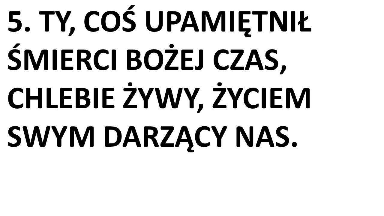5. TY, COŚ UPAMIĘTNIŁ ŚMIERCI BOŻEJ CZAS, CHLEBIE ŻYWY, ŻYCIEM SWYM DARZĄCY NAS.