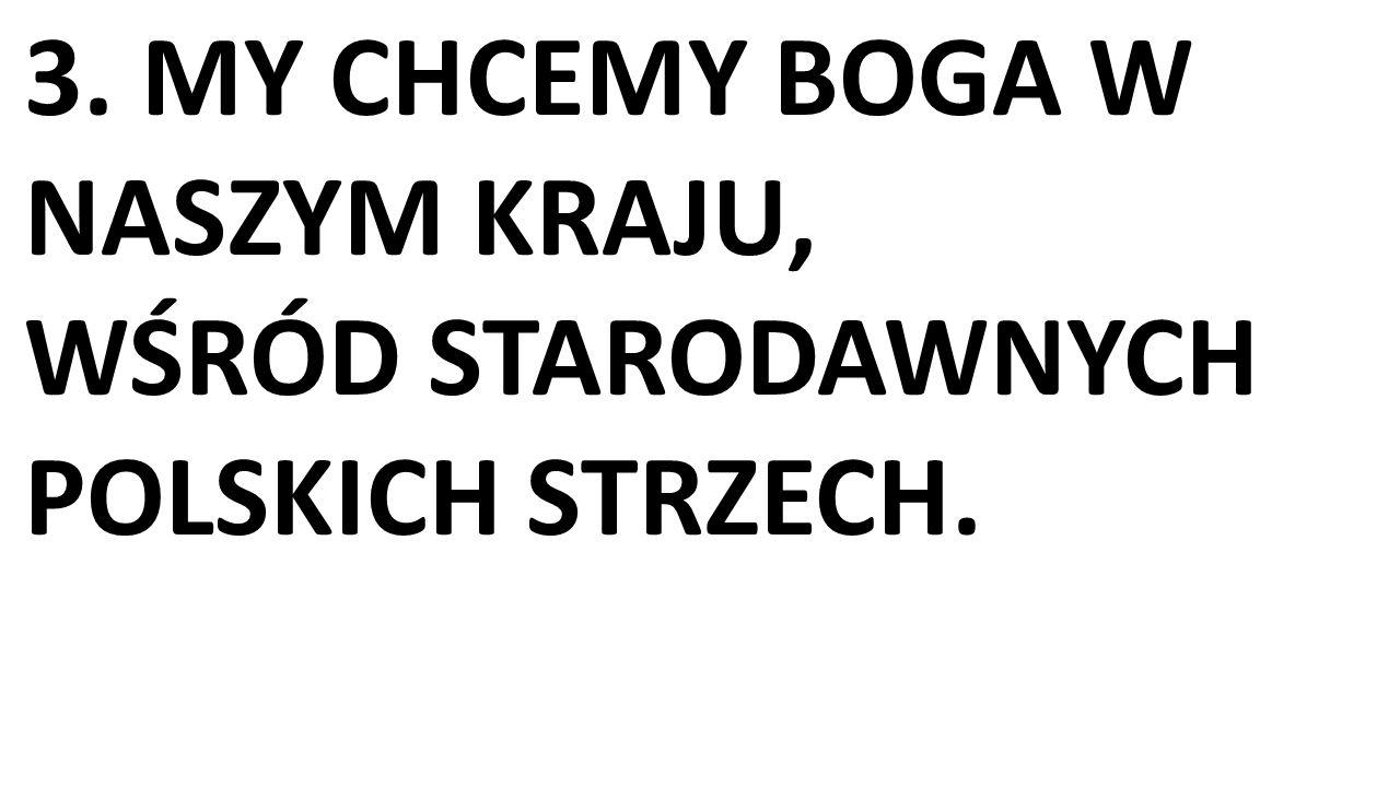 3. MY CHCEMY BOGA W NASZYM KRAJU, WŚRÓD STARODAWNYCH POLSKICH STRZECH.