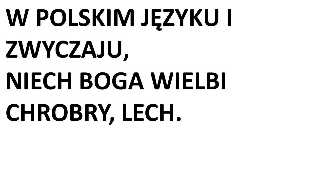 W POLSKIM JĘZYKU I ZWYCZAJU, NIECH BOGA WIELBI CHROBRY, LECH.
